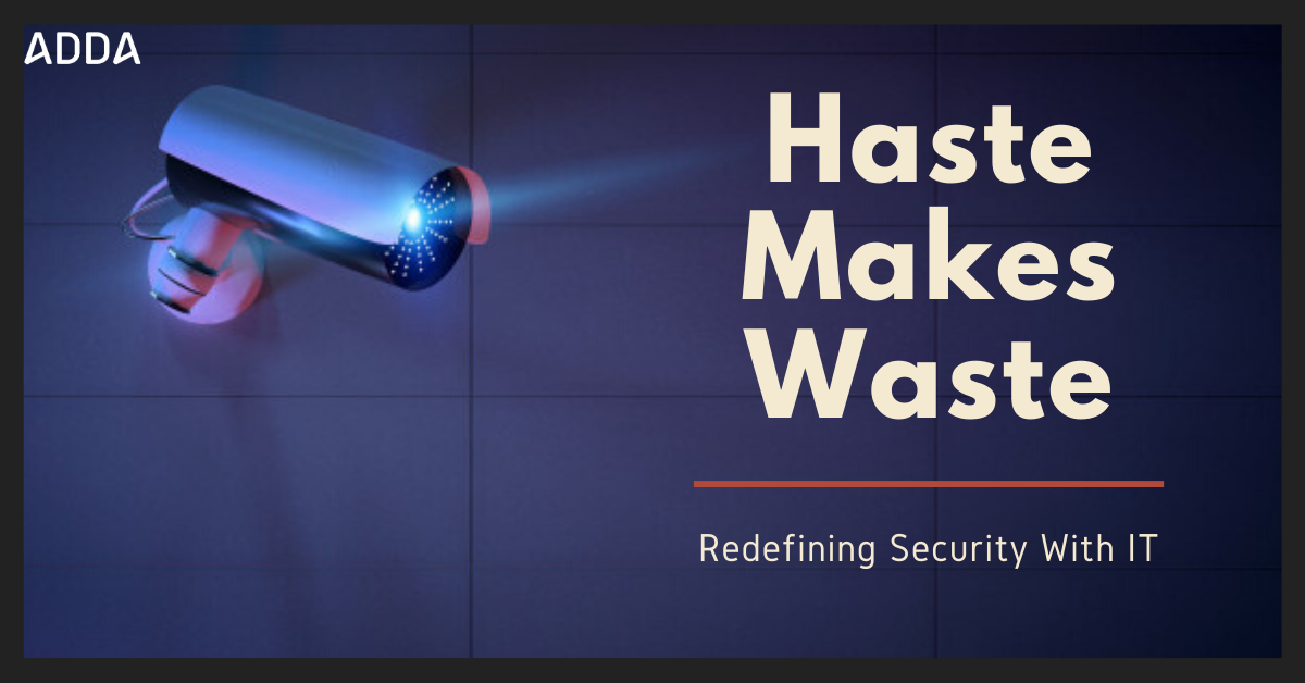 Haste Makes Waste - Redefining Security With IT